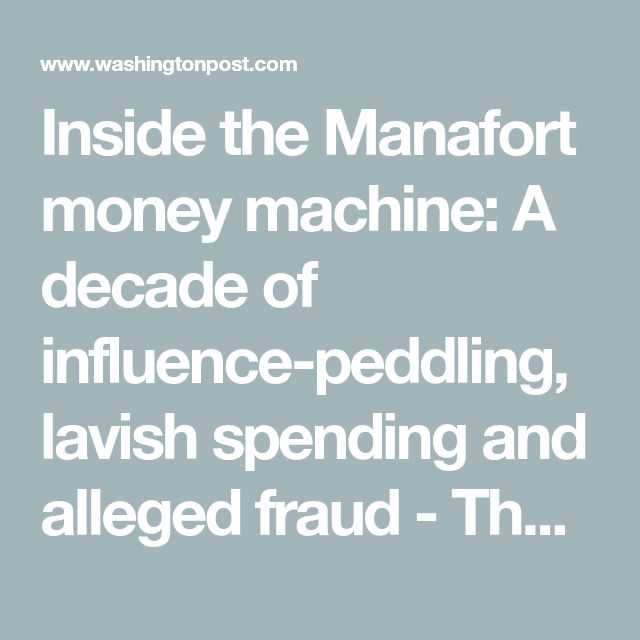 Inside the Manafort money machine: A decade of influence-peddling, lavish spending and alleged fraud - The Washington Post