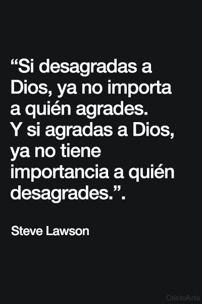 """""""Si desagradas a Dios, ya no importa a quién agrades. Y si agradas a Dios, ya no tiene importancia a quién desagrades."""" – Steve Lawson"""