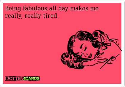 Being fabulous all day makes me really, really tired.