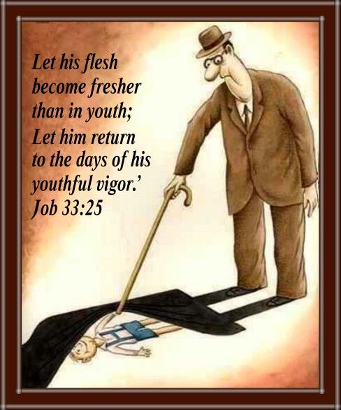 Let his flesh  become fresher  than in youth;  Let him return  to the days of his  youthful vigor.'   Job 33:25