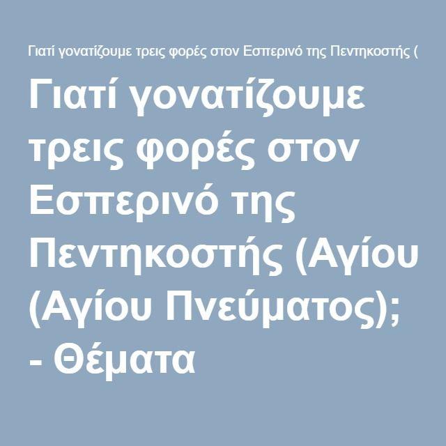 Γιατί γονατίζουμε τρεις φορές στον Εσπερινό της Πεντηκοστής (Αγίου Πνεύματος); - Θέματα ορθοδοξίας - Blogy