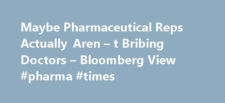 Maybe Pharmaceutical Reps Actually Aren – t Bribing Doctors – Bloomberg View #pharma #times http://pharma.remmont.com/maybe-pharmaceutical-reps-actually-aren-t-bribing-doctors-bloomberg-view-pharma-times/  #pharmaceutical reps # Maybe Pharmaceutical Reps Actually Aren't Bribing Doctors Is your doctor willing to sell you out for the price of a sandwich? That s the implication a lot of people seem to have taken from a new study published by JAMA Internal Medicine. It looked at the prescribing…