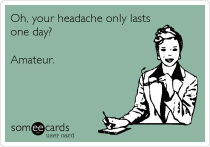 Oh, your headache only lasts a day? Amateur.
