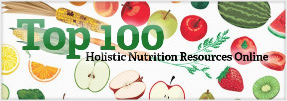 This is a FABULOUS source!  Top 100 Holistic Nutrition Resources Online