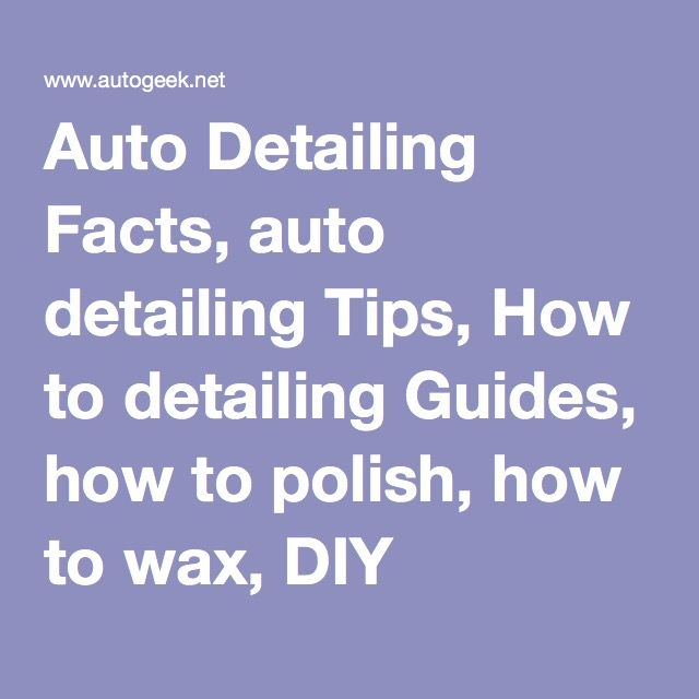 Auto Detailing Facts, auto detailing Tips, How to detailing Guides, how to polish, how to wax, DIY detailing, do it yourself guides