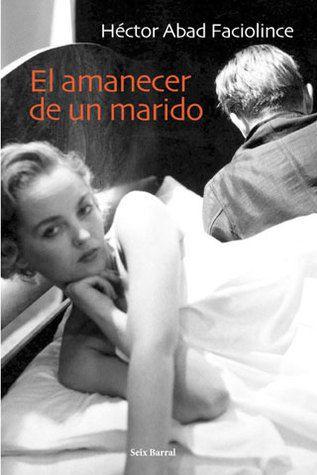 El Amanecer De Un Marido - Héctor Abad Faciolince