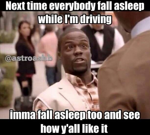 Next time everybody fall asleep while I'm driving.... Imma fall asleep too and see how y'all like it.
