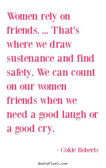 Women rely on friends. ... that's where we draw sustenance and find.. Cokie Roberts famous friendship quotes