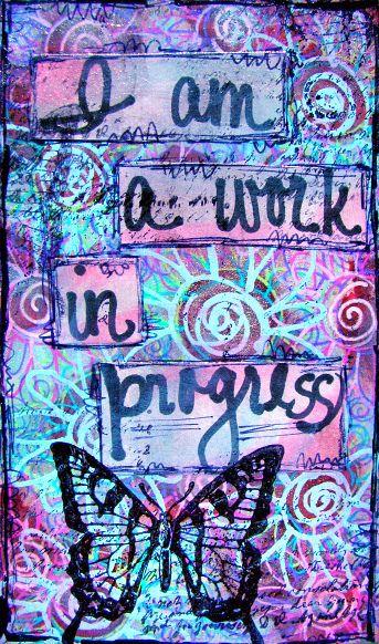 I am a work in progress -- like a caterpillar becoming a butterfly