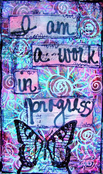 I am a work in progress -- like a caterpillar becoming a butterfly
