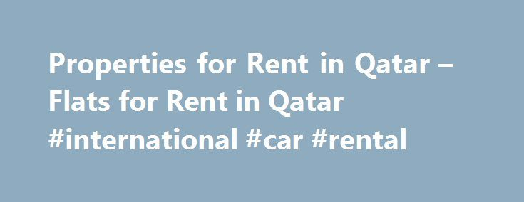 Properties for Rent in Qatar – Flats for Rent in Qatar #international #car #rental http://renta.remmont.com/properties-for-rent-in-qatar-flats-for-rent-in-qatar-international-car-rental/  #flat rent # Quick links testimonials Frederick, I certainly appreciate your follow up and professionalism.I would like to also commend you on having such a great employee like Rania who has been a breath of fresh air since the beginning, she has shown great client management skills and was very pleasant…