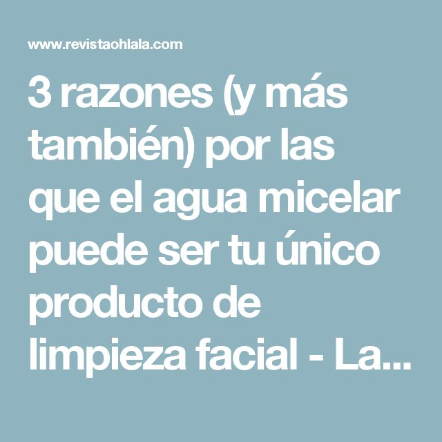 3 razones (y más también) por las que el agua micelar puede ser tu único producto de limpieza facial - Laboratorio de belleza - Revista Ohlalá!