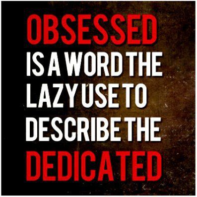 Obsessed is a word the lazy use to describe the dedicated quotes