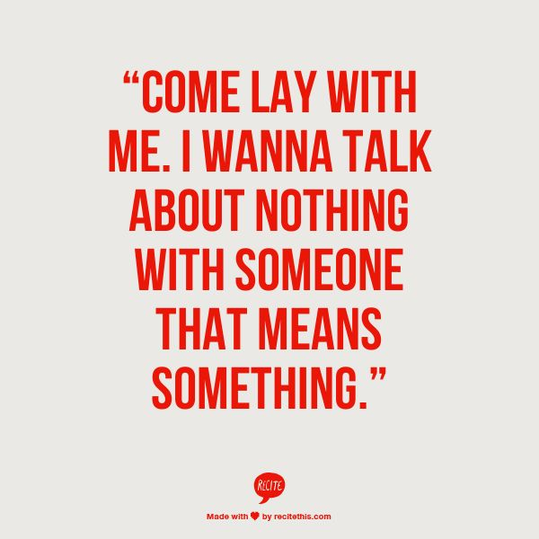 """Come lay with me. I wanna talk about nothing with someone that means something."""