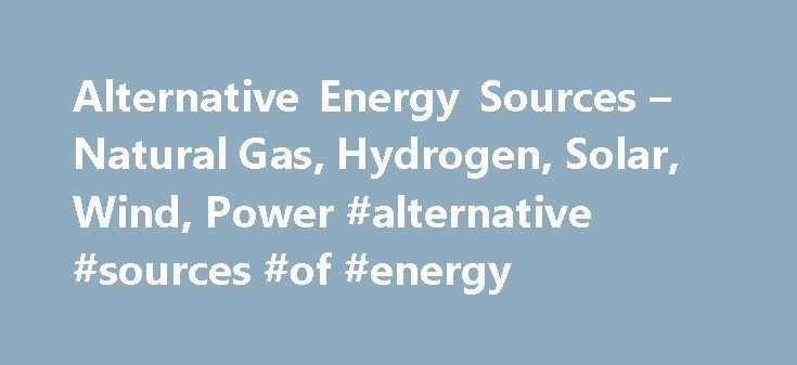 Alternative Energy Sources – Natural Gas, Hydrogen, Solar, Wind, Power #alternative #sources #of #energy http://energy.remmont.com/alternative-energy-sources-natural-gas-hydrogen-solar-wind-power-alternative-sources-of-energy-2/  #alternative sources of energy # What is Alternative Energy? Alternative energy is the use of non-conventional energy sources to generate electrical power and fuel vehicles for today's residential, commercial, institutional […]