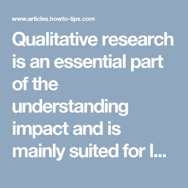 Qualitative research is an essential part of the understanding impact and is mainly suited for learning and improving as you go.