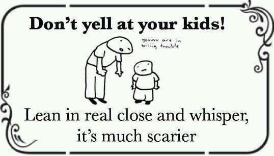 Don't yell at your kids- lean in real close and whisper- its much scarier ……...parenting win. It really works