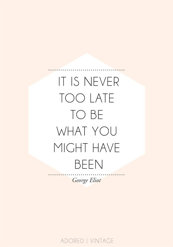 It is never too late to be what you might have been - George Eliot #quote #wisdom