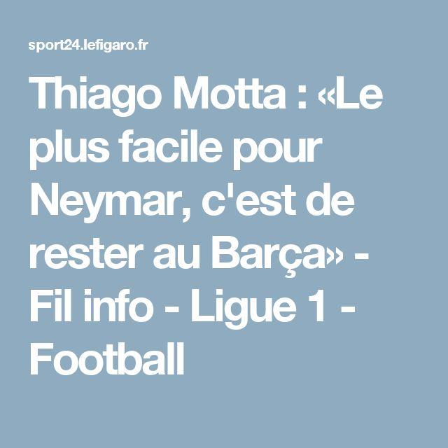 Thiago Motta : «Le plus facile pour Neymar, c'est de rester au Barça» - Fil info - Ligue 1 - Football