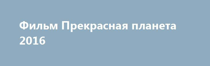 Фильм Прекрасная планета 2016 http://kinogo-onlaine.net/1691-film-prekrasnaya-planeta-2016.html