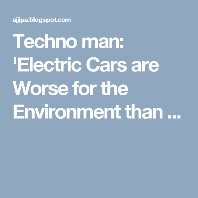 Techno man: 'Electric Cars are Worse for the Environment than ...