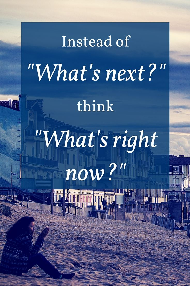 "Instead of ""what's next?' think ""what's right now?"