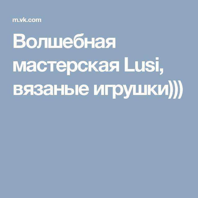 Волшебная мастерская Lusi, вязаные игрушки)))