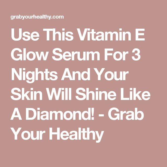 Use This Vitamin E Glow Serum For 3 Nights And Your Skin Will Shine Like A Diamond! - Grab Your Healthy