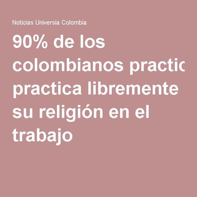 Articulo sobre las practicas religiosas modernas en Colombia. 90% de los colombianos practica libremente su religión en el trabajo