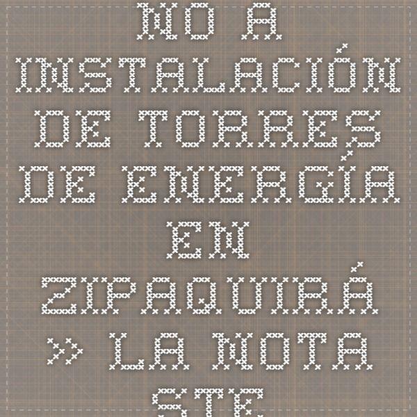 NO A INSTALACIÓN DE TORRES DE ENERGÍA EN ZIPAQUIRÁ » La Nota Stereo