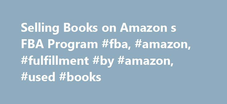 Selling Books on Amazon s FBA Program #fba, #amazon, #fulfillment #by #amazon, #used #books http://malta.remmont.com/selling-books-on-amazon-s-fba-program-fba-amazon-fulfillment-by-amazon-used-books/  # Make $2500/Month Shipping Boxes of Books to Amazon What People Are Saying: Nathans FBA ebook has helped me not only increase sales but sell items that I would not have normally listed on Amazon. In a lot of cases an item that would have sold for only a penny has earned me around $1 and…