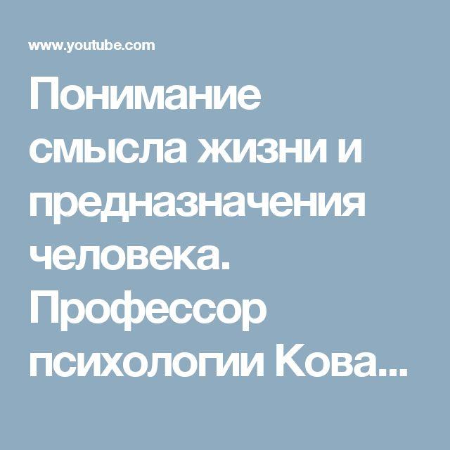 Понимание смысла жизни и предназначения человека.  Профессор психологии Ковалев С. В. - YouTube