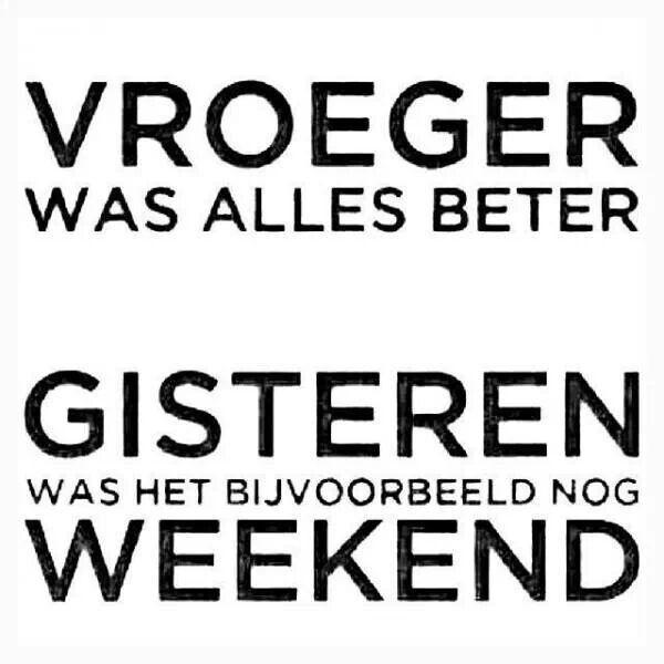 Vroeger was alles beter gisteren was het bijvoorbeeld nog weekend.