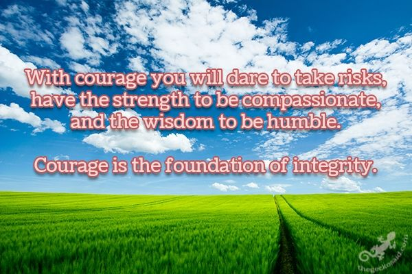 With courage you will dare to take risks, have the strength to be compassionate, and the wisdom to be humble. Courage is the foundation of integrity.  #courage #risks #strength #compassionate #wisdom #humble #foundation #integrity #quotes  ©The Gecko Said - Beautiful Quotes