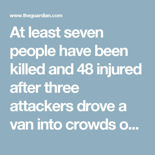 At least seven people have been killed and 48 injured after three attackers drove a van into crowds on London Bridge and then went on a stabbing rampage in nearby Borough Market.  Police said armed officers shot dead all three attackers within minutes of receiving reports of the terrorist attack unfolding in central London. The three men were wearing suicide bomb vests that were later confirmed to be fakes.