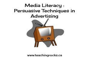 Media Literacy Persuasive Techniques in Advertising http://teachingrocks.ca/?s=media+literacy&x=0&y=0