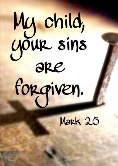 My child, your sins are forgiven.-Mark 2:5