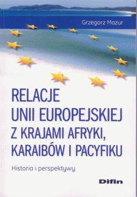 Relacje Unii Europejskiej z krajami Afryki, Karaibów i Pacyfiku : historia i perspektywy / Grzegorz Mazur.  Warszawa : Difin, 2013.