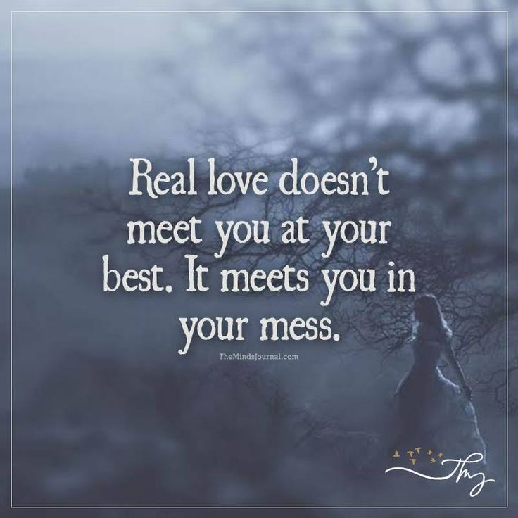 Real love doesn't meet you at your best - http://themindsjournal.com/real-love-doest-meet-you-at-your-best/