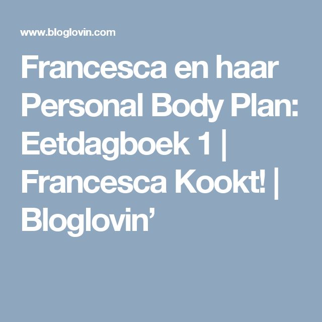 Francesca en haar Personal Body Plan: Eetdagboek 1 | Francesca Kookt! | Bloglovin'