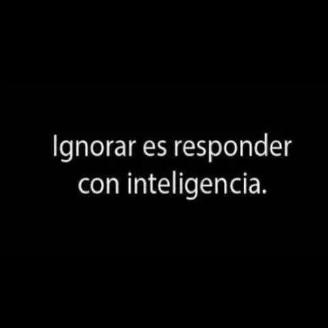 Seamos inteligentes, ignoremos a los que no nos quieren, a los que les somos indiferentes