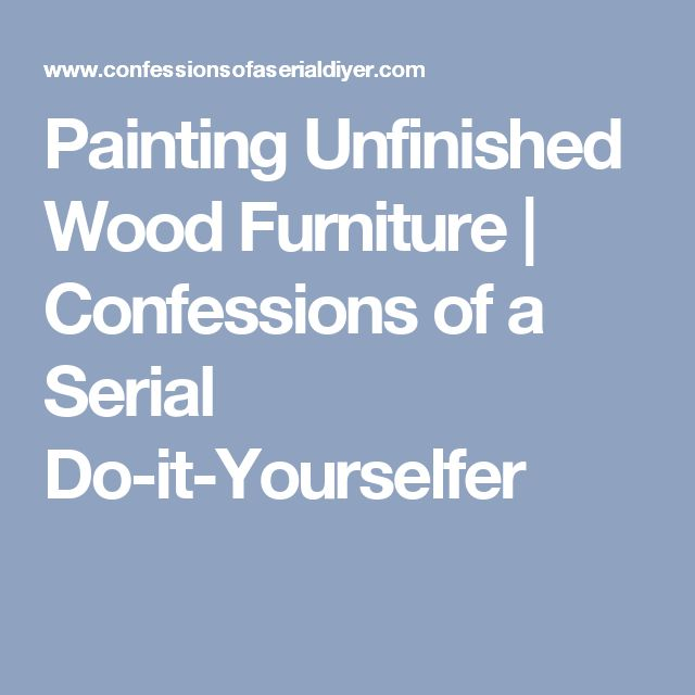 Painting Unfinished Wood Furniture  Confessions of a Serial  Do-it-Yourselfer