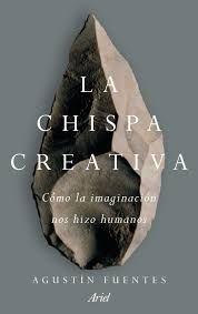 La Chispa creativa : cómo la imaginación nos hizo humanos / Agustín Fuentes ; traducción de Joandomènec Ros