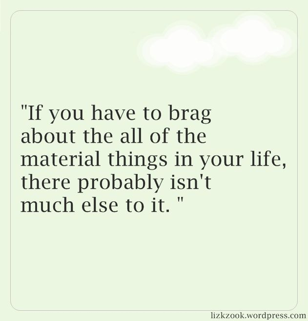 """If you have to brag about all the material things in your life, there probably isn't much else to it."""