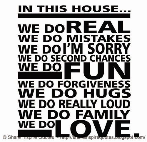 In this HOUSE... We do REAL We do MISTAKES We do I'M SORRY We do SECOND CHANCES We do FUN We do HUGS We do FORGIVENESS We do REALLY LOUD We do FAMILY We do LOVE.  #Family #Familylessons #Familyadvice #Familyquotes #quotesonFamily #Familyquotesandsayings #house #real #mistakes #sorry #secondchances #fun #hugs #forgiveness #love #share #inspire #quotes #whatsappstatus #whatsapp