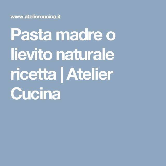 Pasta madre o lievito naturale ricetta | Atelier Cucina