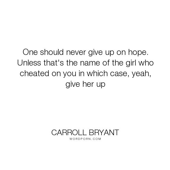 "Carroll Bryant - ""One should never give up on hope. Unless that's the name of the girl who cheated..."". humor, funny, humorous, comedy, comical, funny-humor, comedy-humor, relationship-humor"