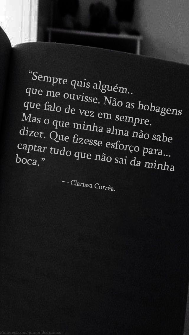 """""""Sempre quis alguém que me ouvisse. Não as bobagens que falo de vez em sempre. Mas o que minha alma não sabe dizer. Que fizesse esforço para captar tudo que não sai da minha boca."""" — Clarissa Corrêa. E quem não quer?"""
