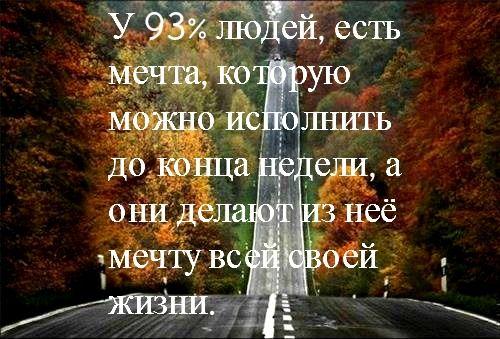 У 93% людей, есть мечта, которую можно исполнить до конца недели, а они делают из неё мечту всей своей жизни.