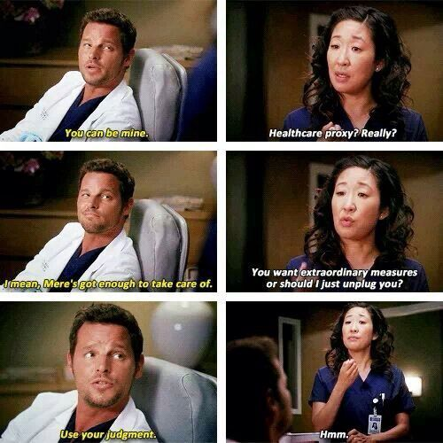 Alex Karev: You can be mine. Cristina Yang: Healthcare proxy? Really? Alex: I mean, Mer's got enough to take care of. Cristina: You want extraordinary measures or should I just unplug you? Alex: Use your judgement. Cristina: Hmm. Grey's Anatomy quotes